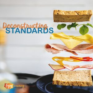 Deconstruct standards to find out what your students must learn and be able to do.