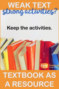 Thinking of ditching your textbook? Take a look before an all-or-nothing decision. If the text is weak but the activities are strong, keep the activities. For some subjects, you may not need a text.