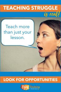 Teach more than just your lesson. Look for hidden educational opportunities.